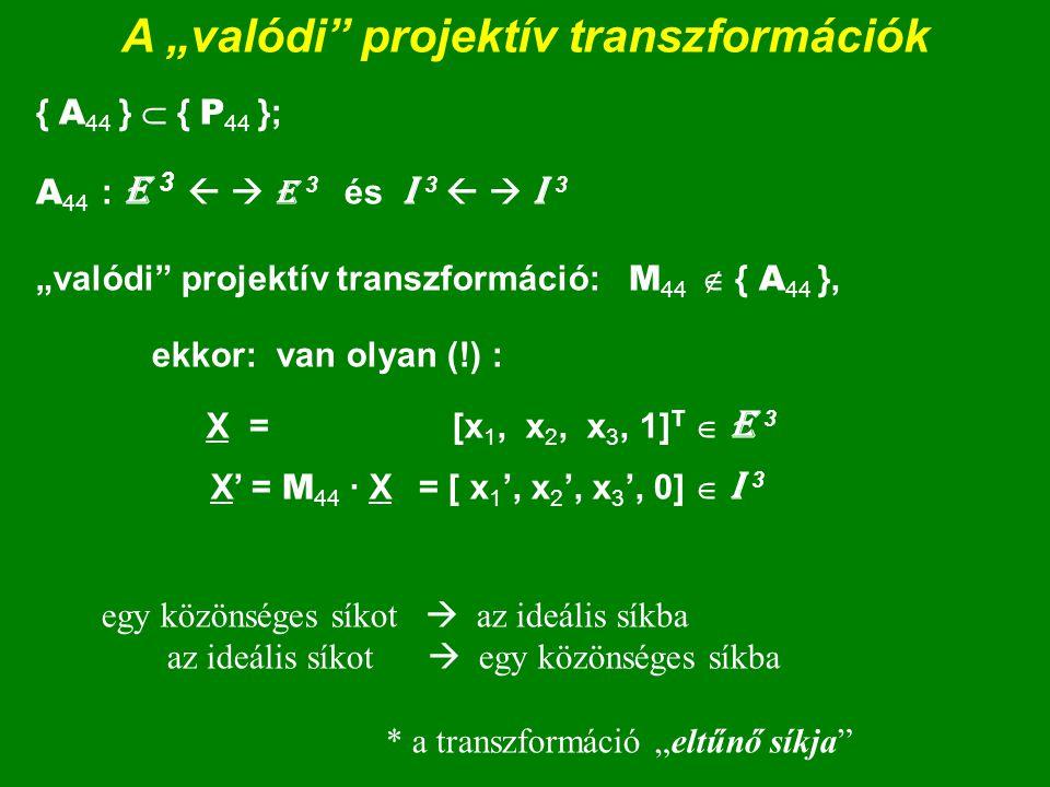 A projektív transzformáció mátrix alakja h H 3 egy pontja; P = [p 1, p 2, p 3, h] T ; P   P ;  0 egy kollineációja: M 44 ; M    M ;   0 P' = M 44  P = = (m 11 m 12 m 13 m 14 )  (p 1 ) = (m 11 p 1 +m 12 p 2 +m 13 p 3 +m 14 h) = (p 1 ')  m 21 m 22 m 23 m 24    p 2    m 21 p 1 +m 22 p 2 +m 23 p 3 +m 24 h   p 2 '  m 41 m 42 m 43 m 44  m 31 m 32 m 33 m 34    p 3    m 31 p 1 +m 32 p 2 +m 33 p 3 +m 34 h   p 3 '  (m 41 m 42 m 43 m 44 ) (h ) (m 41 p 1 +m 42 p 2 +m 43 p 3 +m 44 h) (h ') h' = m 41  p 1 + m 42  p 2 + m 43  p 3 + m 44  h = [ m 41, m 42, m 43, m 44 ]  [ p 1, p 2, p 3, h ] T h' = m 41  p 1 + m 42  p 2 + m 43  p 3 + m 44  h; .