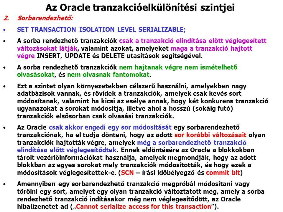 Az Oracle tranzakcióelkülönítési szintjei 2.Sorbarendezhető: SET TRANSACTION ISOLATION LEVEL SERIALIZABLE; A sorba rendezhető tranzakciók csak a tranzakció elindítása előtt véglegesített változásokat látják, valamint azokat, amelyeket maga a tranzakció hajtott végre INSERT, UPDATE és DELETE utasítások segítségével.