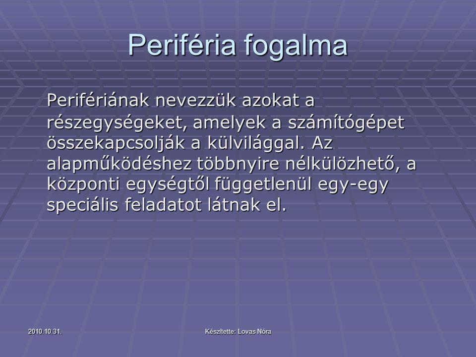 2010.10.31.Készítette: Lovas Nóra Periféria fogalma Perifériának nevezzük azokat a részegységeket, amelyek a számítógépet összekapcsolják a külvilágga