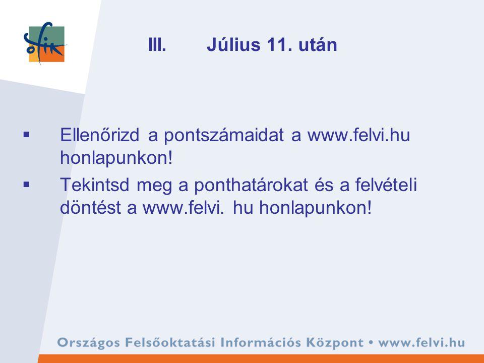 III. Július 11. után  Ellenőrizd a pontszámaidat a www.felvi.hu honlapunkon!  Tekintsd meg a ponthatárokat és a felvételi döntést a www.felvi. hu ho