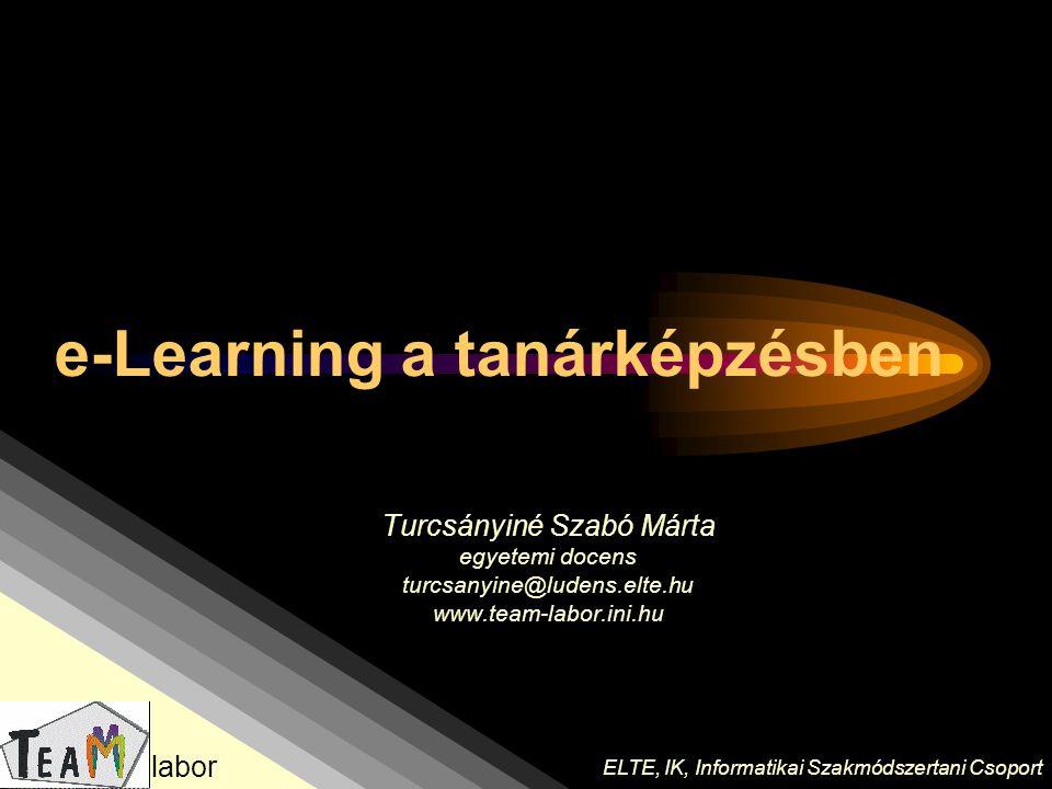 Turcsányiné Szabó Márta egyetemi docens turcsanyine@ludens.elte.hu www.team-labor.ini.hu ELTE, IK, Informatikai Szakmódszertani Csoport labor e-Learni