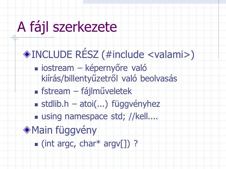 A fájl szerkezete INCLUDE RÉSZ (#include ) iostream – képernyőre való kiírás/billentyűzetről való beolvasás fstream – fájlműveletek stdlib.h – atoi(..