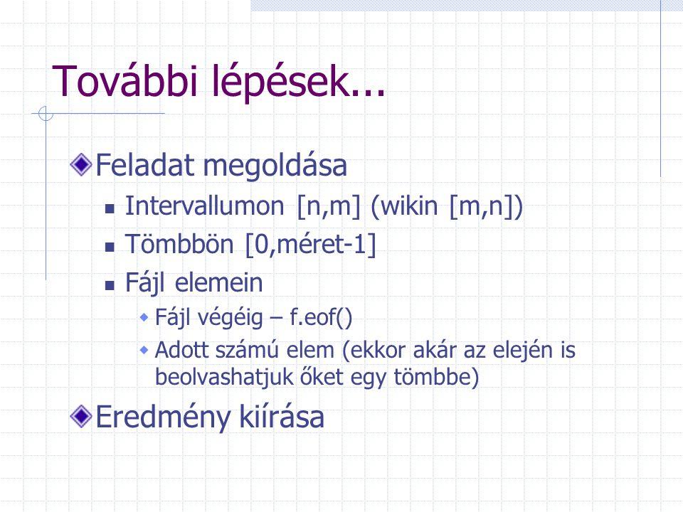 További lépések... Feladat megoldása Intervallumon [n,m] (wikin [m,n]) Tömbbön [0,méret-1] Fájl elemein  Fájl végéig – f.eof()  Adott számú elem (ek