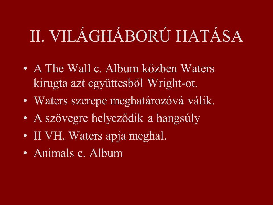II.VILÁGHÁBORÚ HATÁSA A The Wall c. Album közben Waters kirugta azt együttesből Wright-ot.