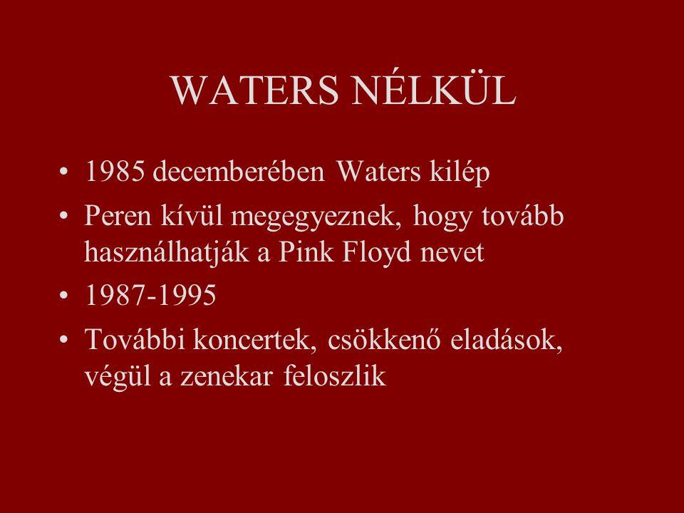 WATERS NÉLKÜL 1985 decemberében Waters kilép Peren kívül megegyeznek, hogy tovább használhatják a Pink Floyd nevet 1987-1995 További koncertek, csökkenő eladások, végül a zenekar feloszlik