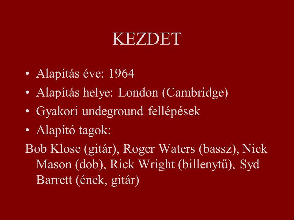 KEZDET Alapítás éve: 1964 Alapítás helye: London (Cambridge) Gyakori undeground fellépések Alapító tagok: Bob Klose (gitár), Roger Waters (bassz), Nick Mason (dob), Rick Wright (billenytű), Syd Barrett (ének, gitár)