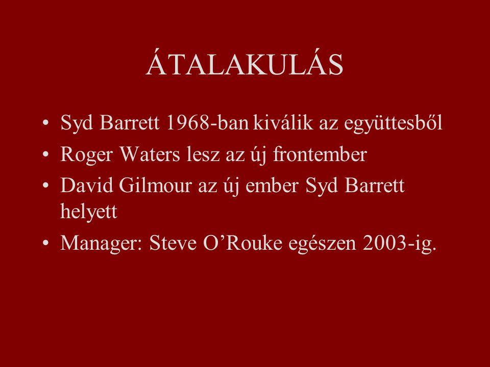 ÁTALAKULÁS Syd Barrett 1968-ban kiválik az együttesből Roger Waters lesz az új frontember David Gilmour az új ember Syd Barrett helyett Manager: Steve O'Rouke egészen 2003-ig.