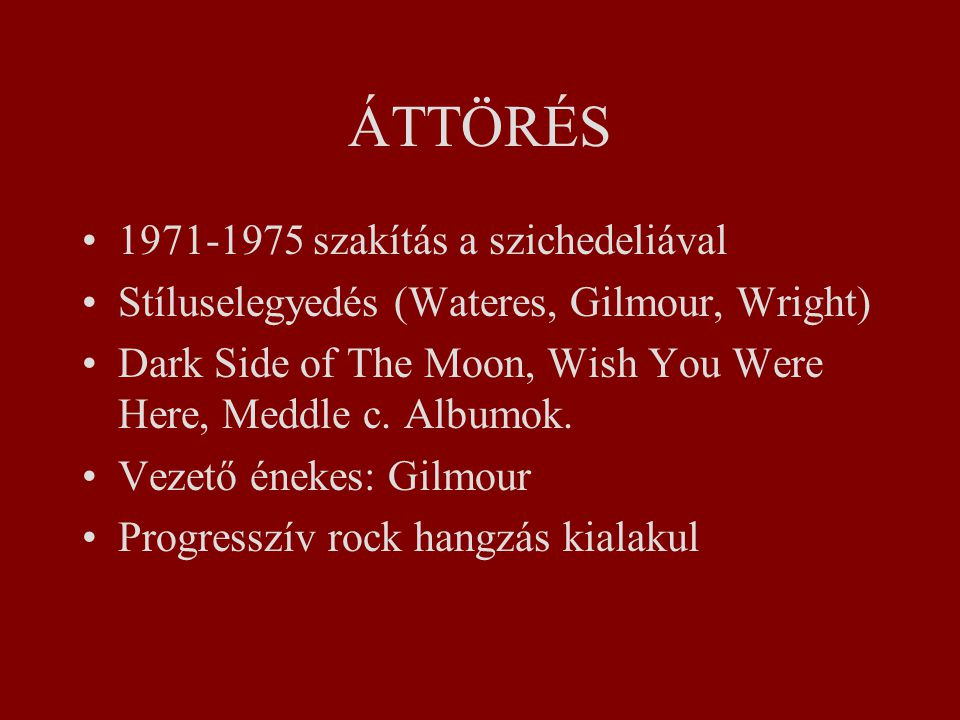 ÁTTÖRÉS 1971-1975 szakítás a szichedeliával Stíluselegyedés (Wateres, Gilmour, Wright) Dark Side of The Moon, Wish You Were Here, Meddle c.