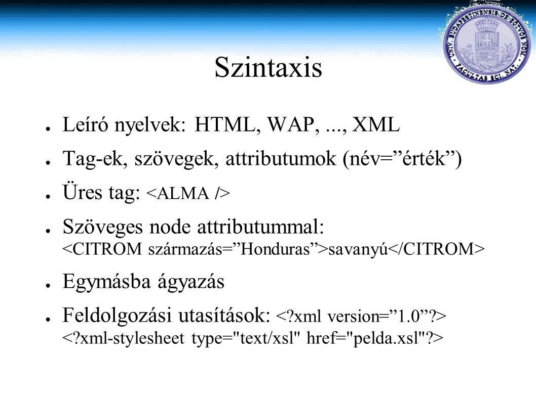 Szintaxis ● Leíró nyelvek: HTML, WAP,..., XML ● Tag-ek, szövegek, attributumok (név= érték ) ● Üres tag: ● Szöveges node attributummal: savanyú ● Egymásba ágyazás ● Feldolgozási utasítások:
