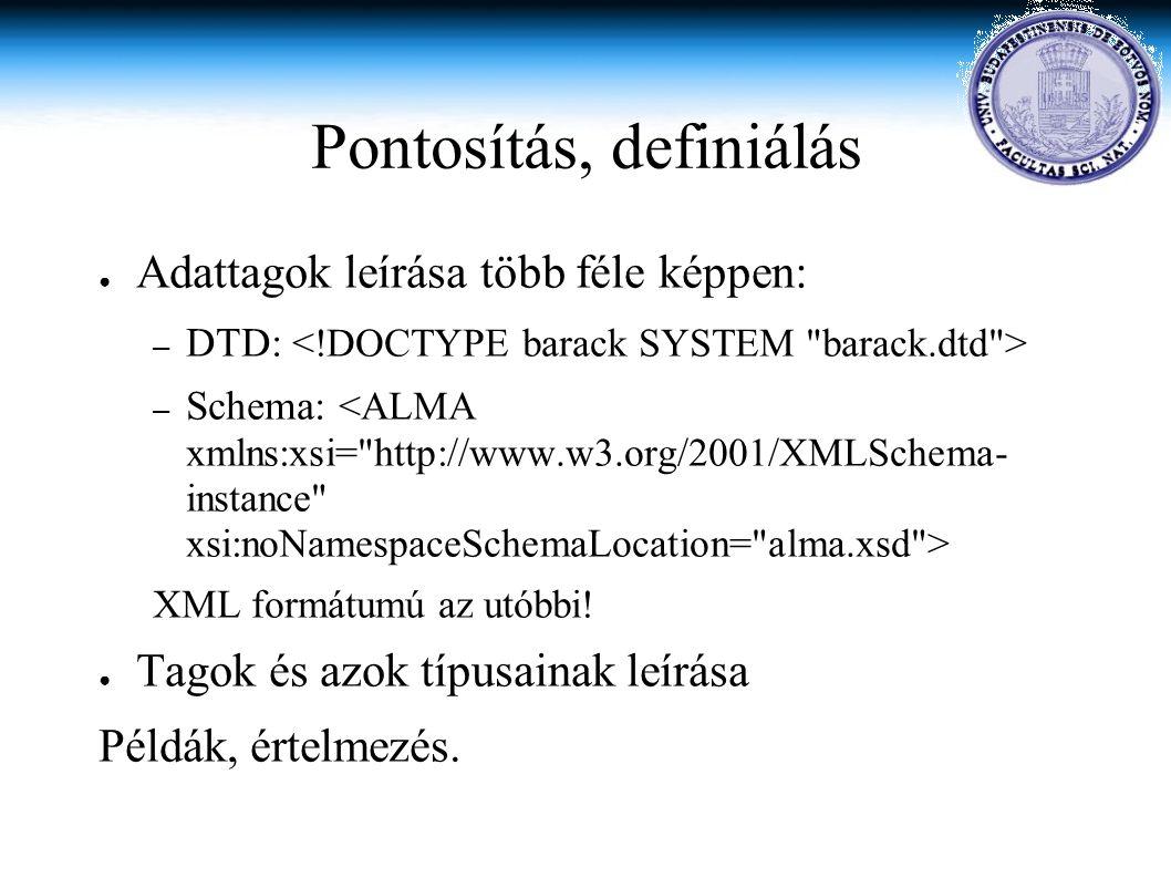 Pontosítás, definiálás ● Adattagok leírása több féle képpen: – DTD: – Schema: XML formátumú az utóbbi.