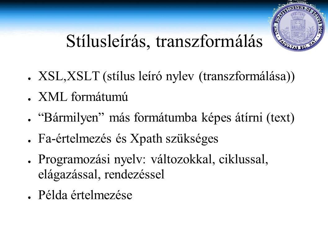 Stílusleírás, transzformálás ● XSL,XSLT (stílus leíró nylev (transzformálása)) ● XML formátumú ● Bármilyen más formátumba képes átírni (text) ● Fa-értelmezés és Xpath szükséges ● Programozási nyelv: változokkal, ciklussal, elágazással, rendezéssel ● Példa értelmezése