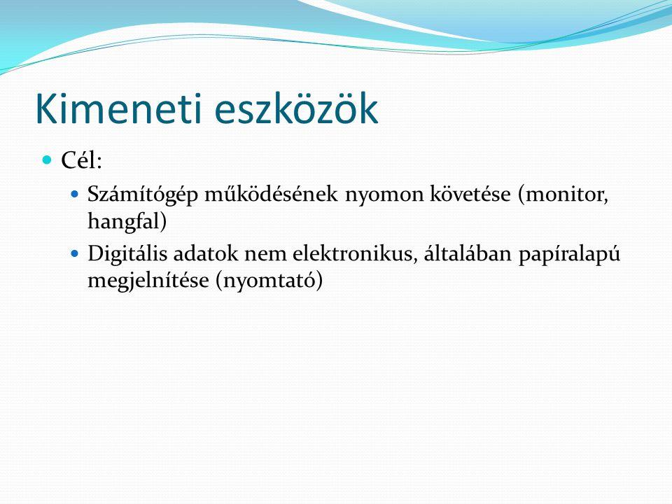 Kimeneti eszközök Cél: Számítógép működésének nyomon követése (monitor, hangfal) Digitális adatok nem elektronikus, általában papíralapú megjelnítése