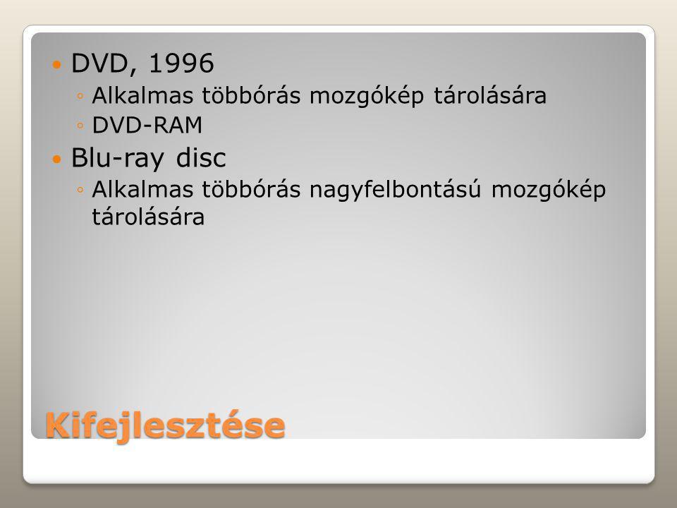 Kifejlesztése DVD, 1996 ◦Alkalmas többórás mozgókép tárolására ◦DVD-RAM Blu-ray disc ◦Alkalmas többórás nagyfelbontású mozgókép tárolására