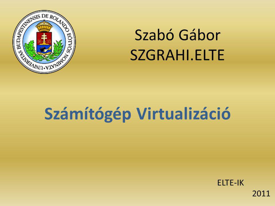 Szabó Gábor SZGRAHI.ELTE Számítógép Virtualizáció ELTE-IK 2011