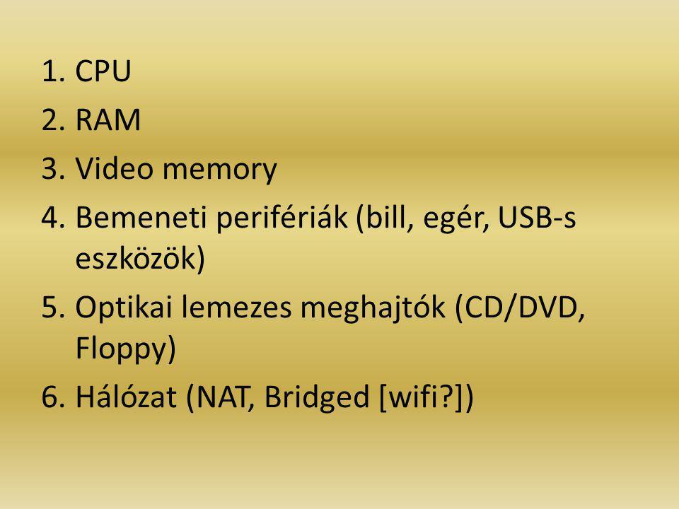1.CPU 2.RAM 3.Video memory 4.Bemeneti perifériák (bill, egér, USB-s eszközök) 5.Optikai lemezes meghajtók (CD/DVD, Floppy) 6.Hálózat (NAT, Bridged [wifi?])
