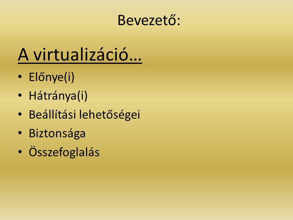 A virtualizáció… Előnye(i) Hátránya(i) Beállítási lehetőségei Biztonsága Összefoglalás Bevezető: