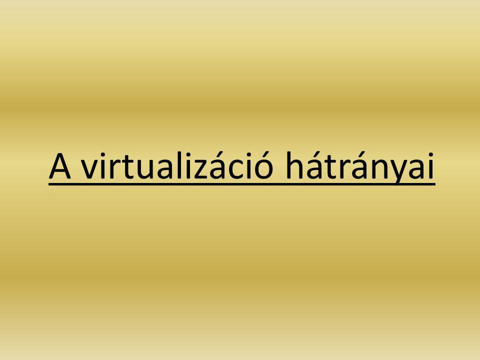1.Host gép meghibásodása használhatatlanná (is) teheti a virtuális gépeken futó szervereket 2.Nagyobb védelem szükséges 3.Hálózat fokozatos figyelme, mivel sok virtuális gép hozható létre -> káosz -> szakszerű hozzáértéssel ezek sem okoznak nagy gondot