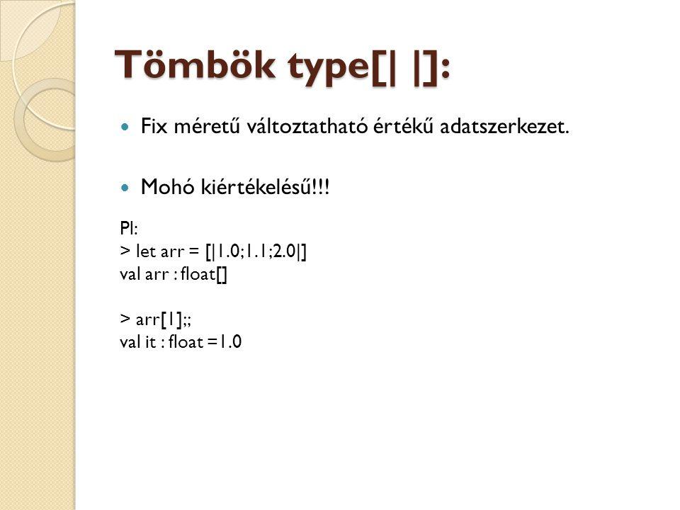 Tömbök type[| |]: Fix méretű változtatható értékű adatszerkezet. Mohó kiértékelésű!!! Pl: > let arr = [|1.0;1.1;2.0|] val arr : float[] > arr[1];; val