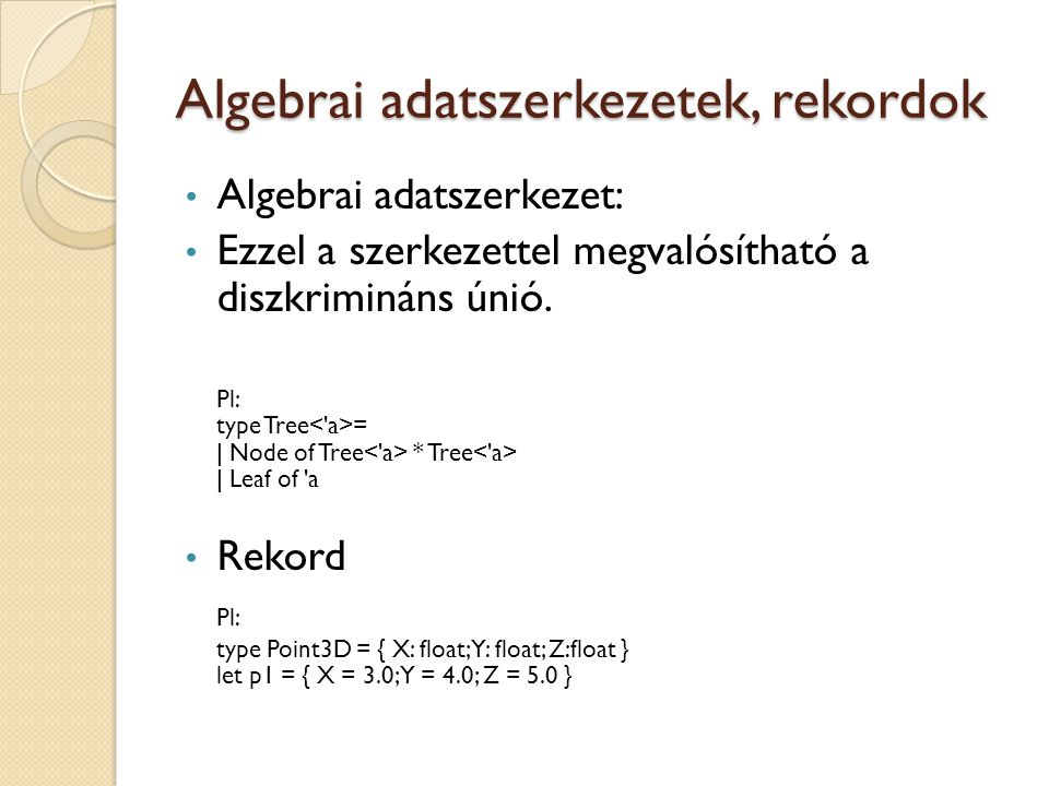 Algebrai adatszerkezetek, rekordok Algebrai adatszerkezet: Ezzel a szerkezettel megvalósítható a diszkrimináns únió. Pl: type Tree = | Node of Tree *