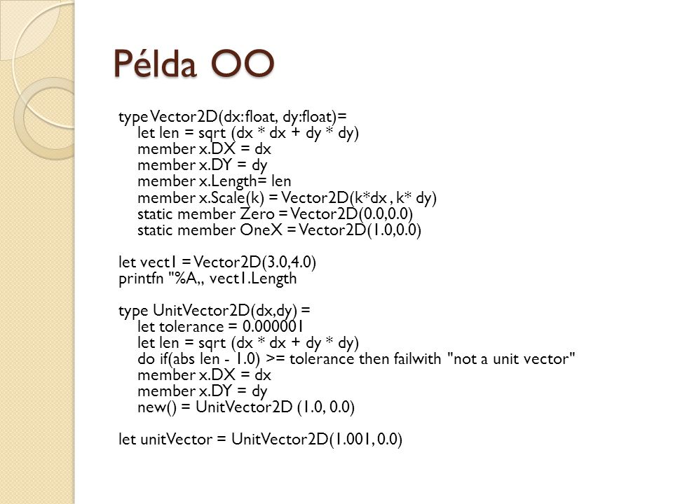 "Példa OO type Vector2D(dx: float, dy:float)= let len = sqrt (dx * dx + dy * dy) member x.DX = dx member x.DY = dy member x.Length= len member x.Scale(k) = Vector2D(k*dx, k* dy) static member Zero = Vector2D(0.0,0.0) static member OneX = Vector2D(1.0,0.0) let vect1 = Vector2D(3.0,4.0) printfn %A"" vect1.Length type UnitVector2D(dx,dy) = let tolerance = 0.000001 let len = sqrt (dx * dx + dy * dy) do if(abs len - 1.0) >= tolerance then failwith not a unit vector member x.DX = dx member x.DY = dy new() = UnitVector2D (1.0, 0.0) let unitVector = UnitVector2D(1.001, 0.0)"