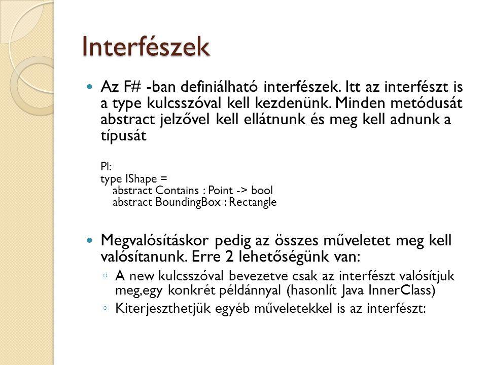 Interfészek Az F# -ban definiálható interfészek. Itt az interfészt is a type kulcsszóval kell kezdenünk. Minden metódusát abstract jelzővel kell ellát