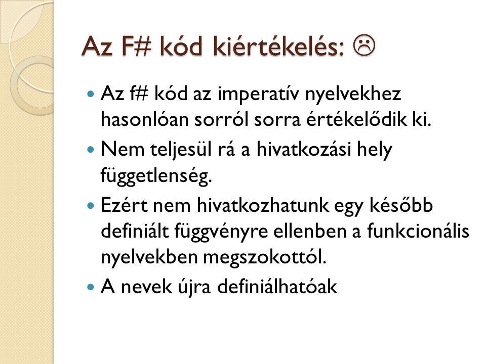 Az F# kód kiértékelés:  Az f# kód az imperatív nyelvekhez hasonlóan sorról sorra értékelődik ki. Nem teljesül rá a hivatkozási hely függetlenség. Ezé