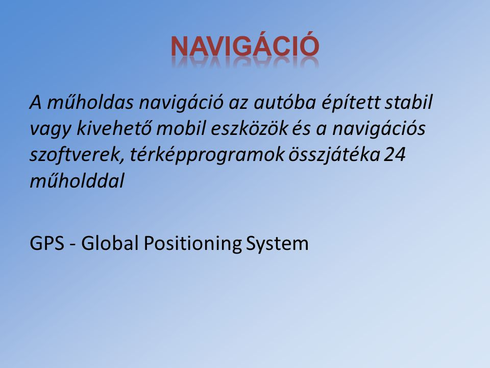 A műholdas navigáció az autóba épített stabil vagy kivehető mobil eszközök és a navigációs szoftverek, térképprogramok összjátéka 24 műholddal GPS - G