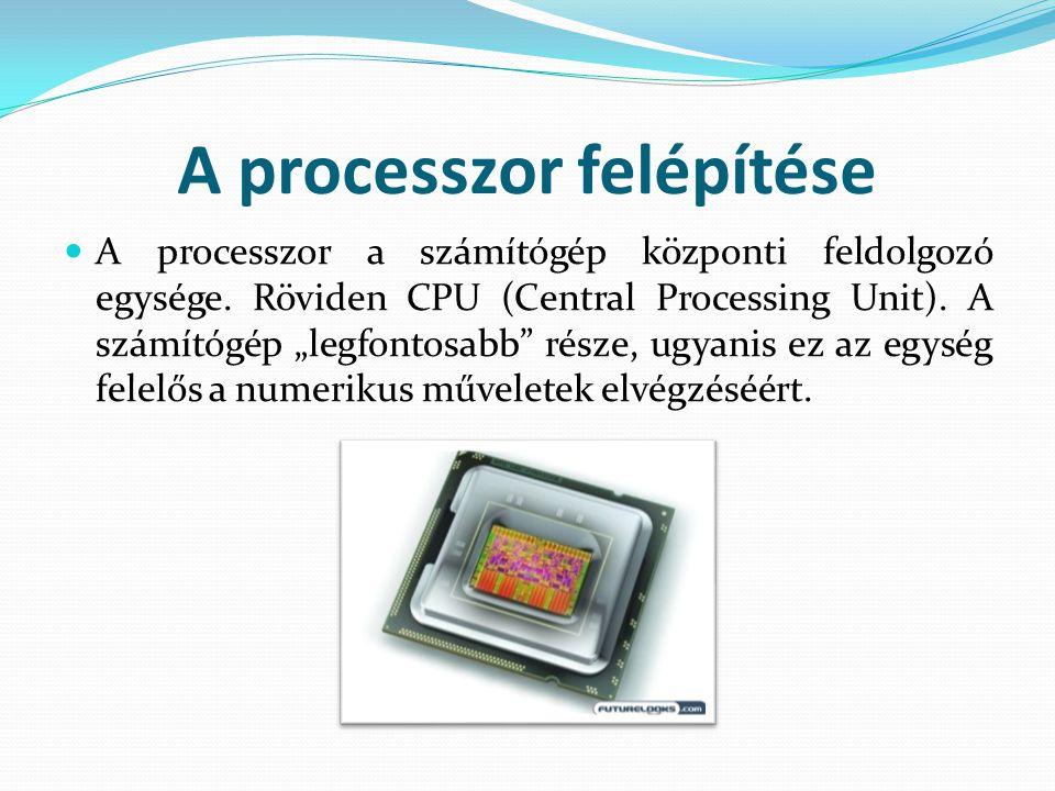 """A processzor felépítése A processzor a számítógép központi feldolgozó egysége. Röviden CPU (Central Processing Unit). A számítógép """"legfontosabb"""" rész"""