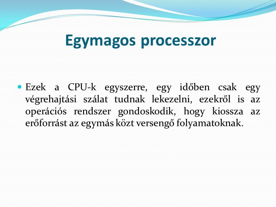 Egymagos processzor Ezek a CPU-k egyszerre, egy időben csak egy végrehajtási szálat tudnak lekezelni, ezekről is az operációs rendszer gondoskodik, ho