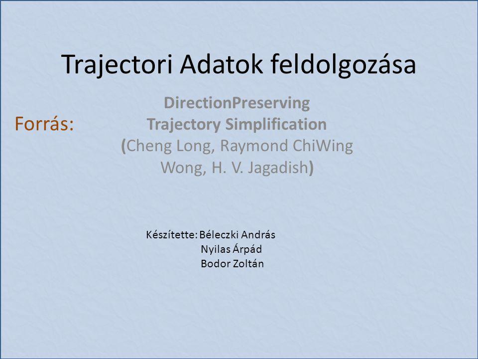 Trajectori Adatok feldolgozása DirectionPreserving Trajectory Simplification (Cheng Long, Raymond ChiWing Wong, H. V. Jagadish) Forrás: Készítette: Bé