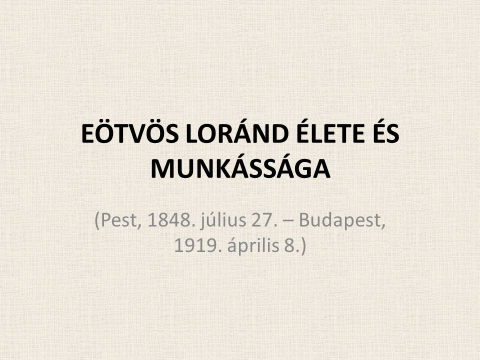 EÖTVÖS LORÁND ÉLETE ÉS MUNKÁSSÁGA (Pest, 1848. július 27. – Budapest, 1919. április 8.)