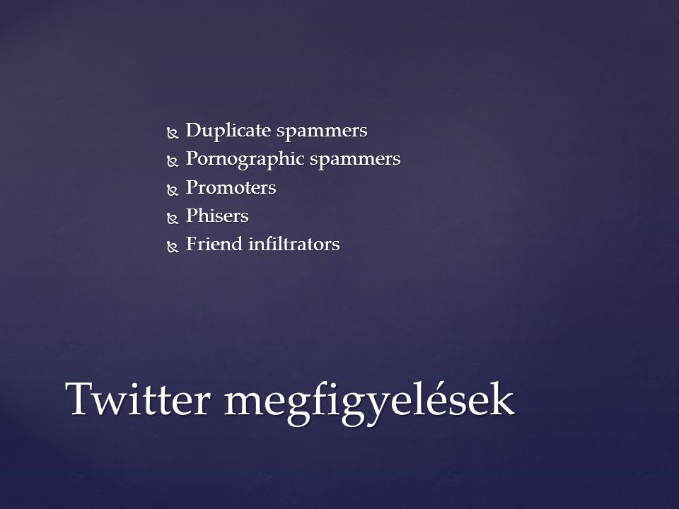  Duplicate spammers  Pornographic spammers  Promoters  Phisers  Friend infiltrators Twitter megfigyelések