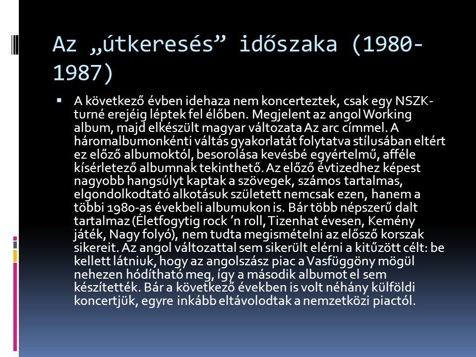 """Az """"útkeresés"""" időszaka (1980- 1987)  A következő évben idehaza nem koncerteztek, csak egy NSZK- turné erejéig léptek fel élőben. Megjelent az angol"""