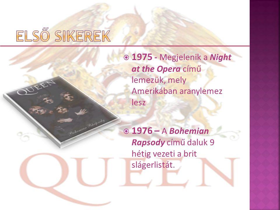  1975 - Megjelenik a Night at the Opera című lemezük, mely Amerikában aranylemez lesz  1976 – A Bohemian Rapsody című daluk 9 hétig vezeti a brit slágerlistát.