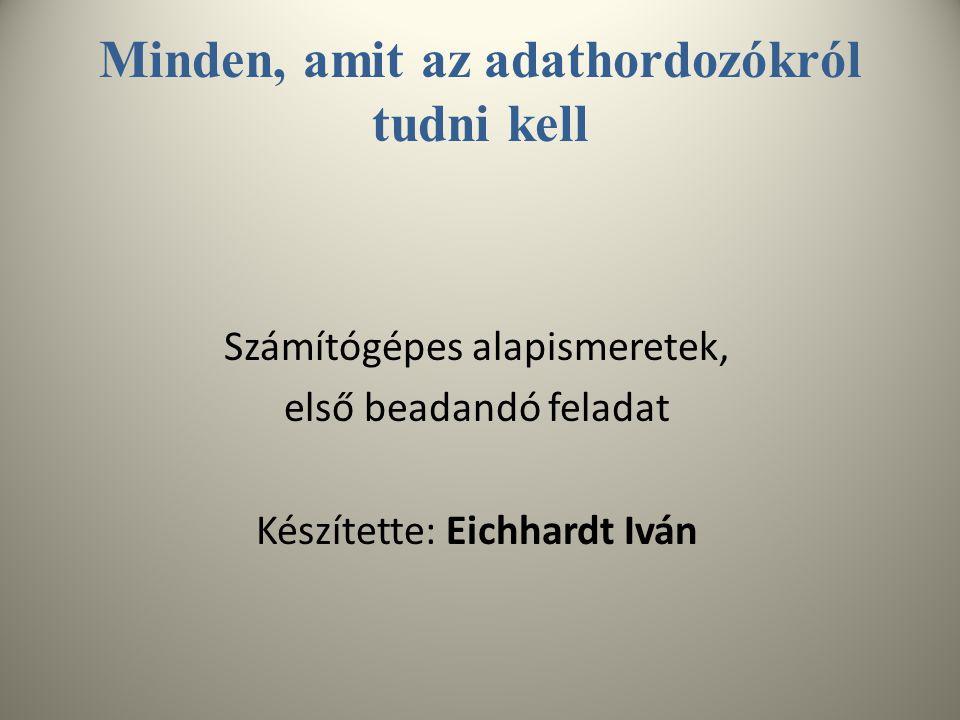 Minden, amit az adathordozókról tudni kell Számítógépes alapismeretek, első beadandó feladat Készítette: Eichhardt Iván