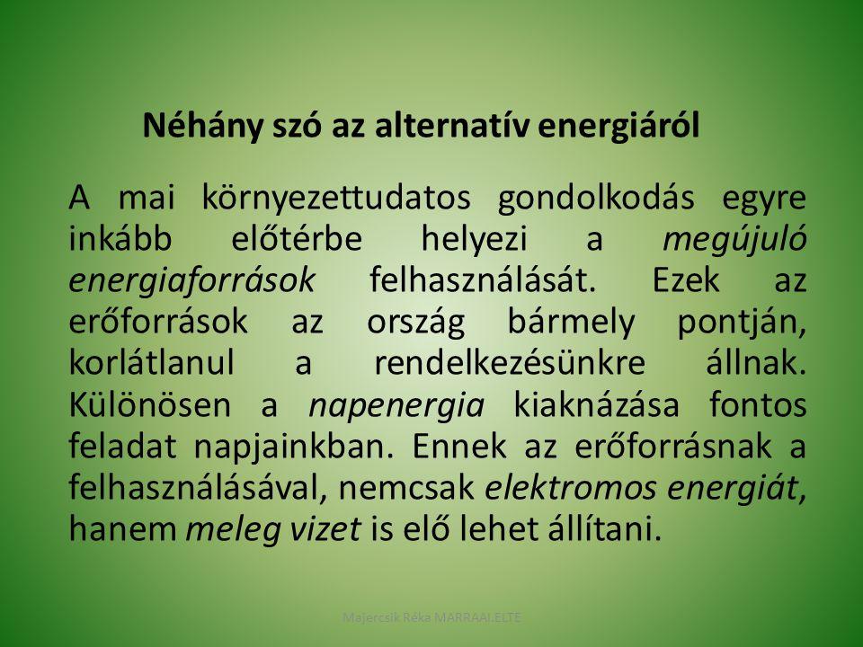 Néhány szó az alternatív energiáról A mai környezettudatos gondolkodás egyre inkább előtérbe helyezi a megújuló energiaforrások felhasználását. Ezek a