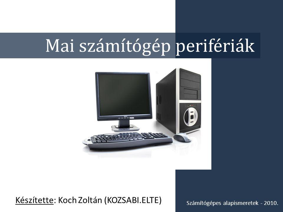 Mai számítógép perifériák Készítette: Koch Zoltán (KOZSABI.ELTE) Számítógépes alapismeretek - 2010.