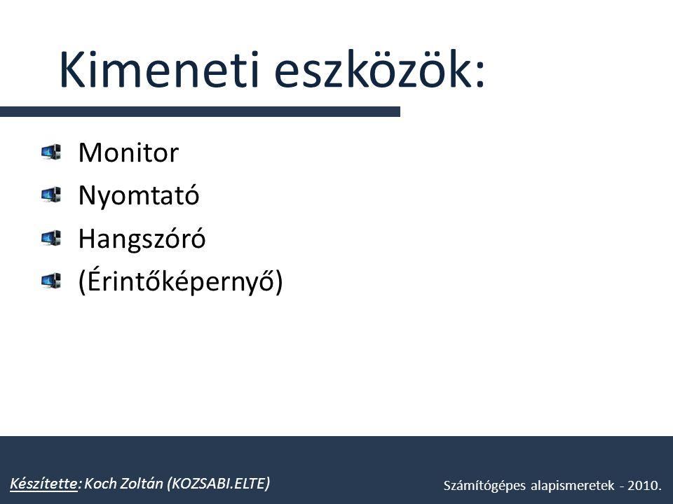 Kimeneti eszközök: Monitor Nyomtató Hangszóró (Érintőképernyő) Készítette: Koch Zoltán (KOZSABI.ELTE) Számítógépes alapismeretek - 2010.