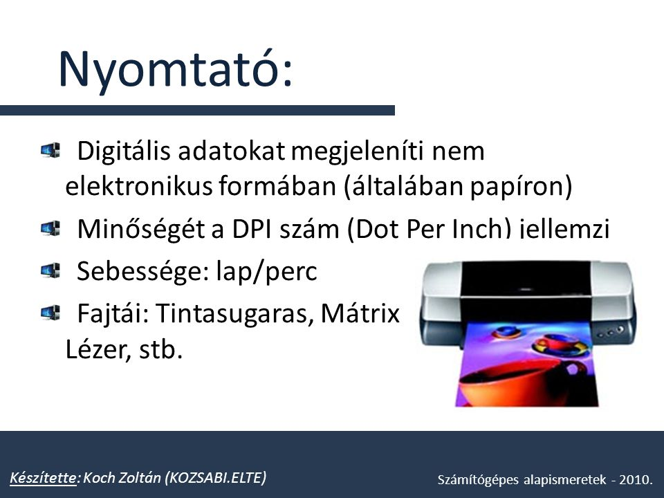 Nyomtató: Digitális adatokat megjeleníti nem elektronikus formában (általában papíron) Minőségét a DPI szám (Dot Per Inch) jellemzi Sebessége: lap/per