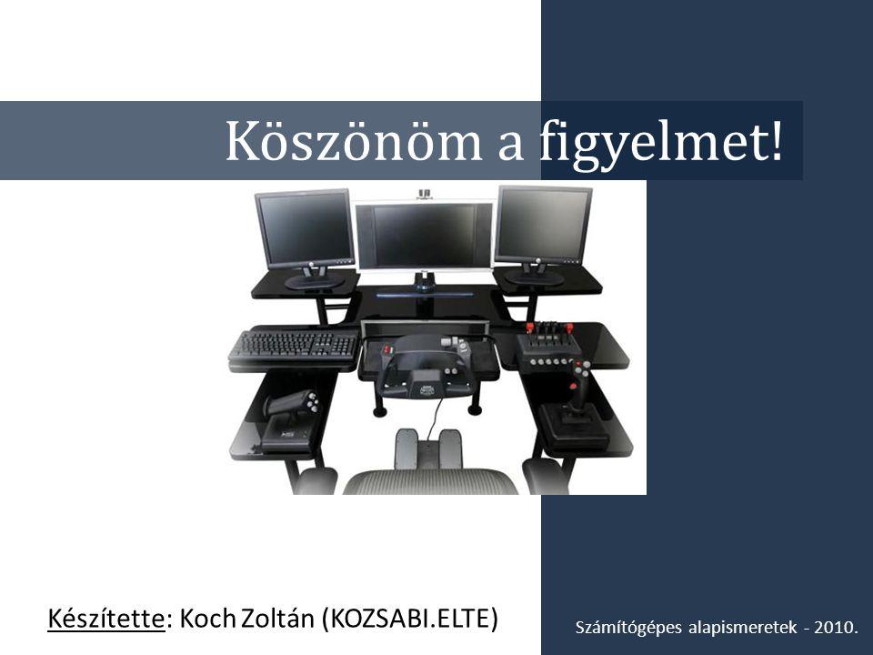 Köszönöm a figyelmet! Készítette: Koch Zoltán (KOZSABI.ELTE) Számítógépes alapismeretek - 2010.