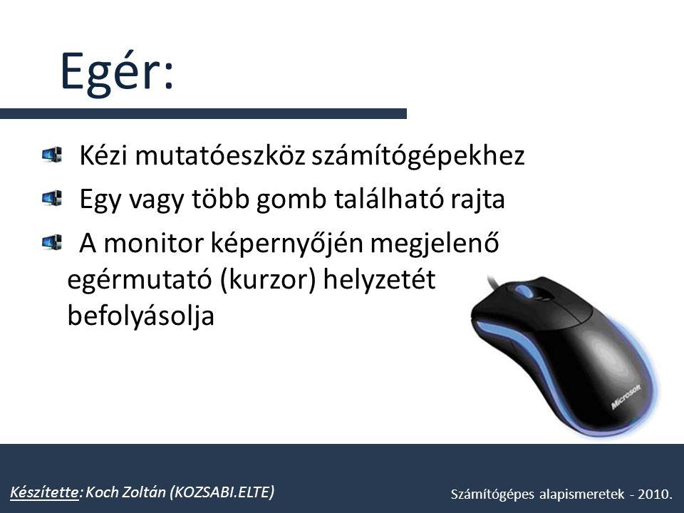 Egér: Kézi mutatóeszköz számítógépekhez Egy vagy több gomb található rajta A monitor képernyőjén megjelenő egérmutató (kurzor) helyzetét befolyásolja