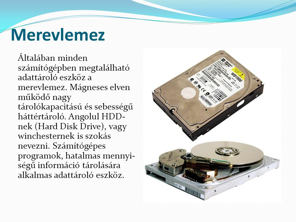 Működési elv A merevlemez, mely az adatokat mágnesezhető réteggel bevont lemezeken tárolja, melyet a forgó lemez fölött mozgó író/olvasó fej ír, vagy olvas.