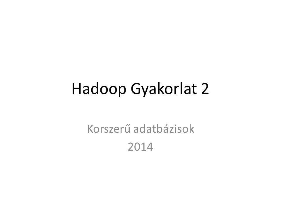 Hadoop Gyakorlat 2 Korszerű adatbázisok 2014