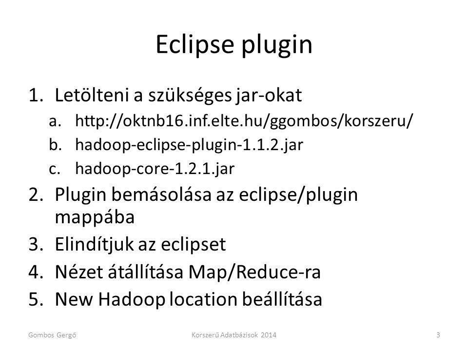 Eclipse plugin 1.Letölteni a szükséges jar-okat a.http://oktnb16.inf.elte.hu/ggombos/korszeru/ b.hadoop-eclipse-plugin-1.1.2.jar c.hadoop-core-1.2.1.jar 2.Plugin bemásolása az eclipse/plugin mappába 3.Elindítjuk az eclipset 4.Nézet átállítása Map/Reduce-ra 5.New Hadoop location beállítása Gombos GergőKorszerű Adatbázisok 20143