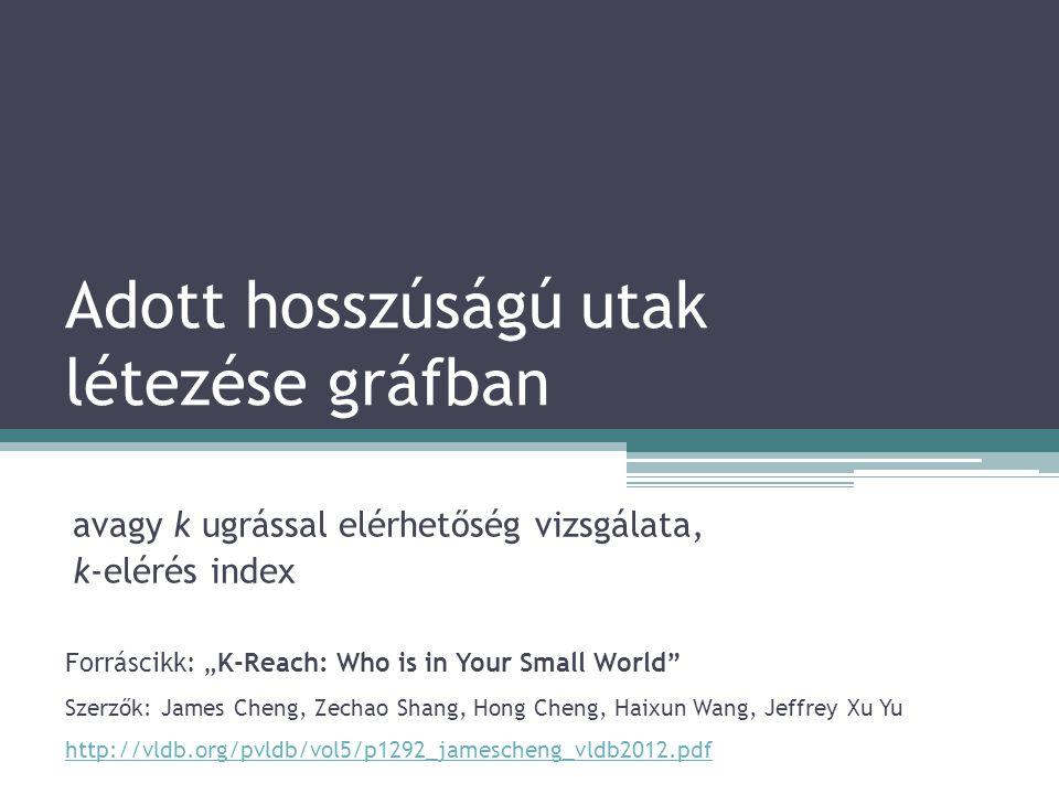 """Adott hosszúságú utak létezése gráfban avagy k ugrással elérhetőség vizsgálata, k-elérés index Forráscikk: """"K-Reach: Who is in Your Small World Szerzők: James Cheng, Zechao Shang, Hong Cheng, Haixun Wang, Jeffrey Xu Yu http://vldb.org/pvldb/vol5/p1292_jamescheng_vldb2012.pdf"""