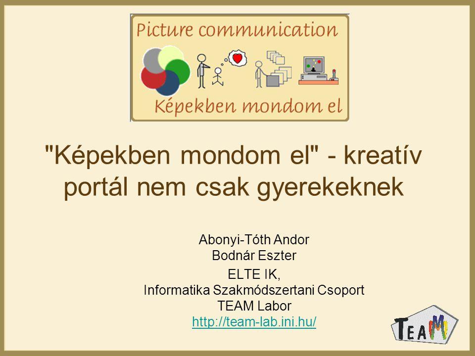 Képekben mondom el - kreatív portál nem csak gyerekeknek Abonyi-Tóth Andor Bodnár Eszter ELTE IK, Informatika Szakmódszertani Csoport TEAM Labor http://team-lab.ini.hu/ http://team-lab.ini.hu/