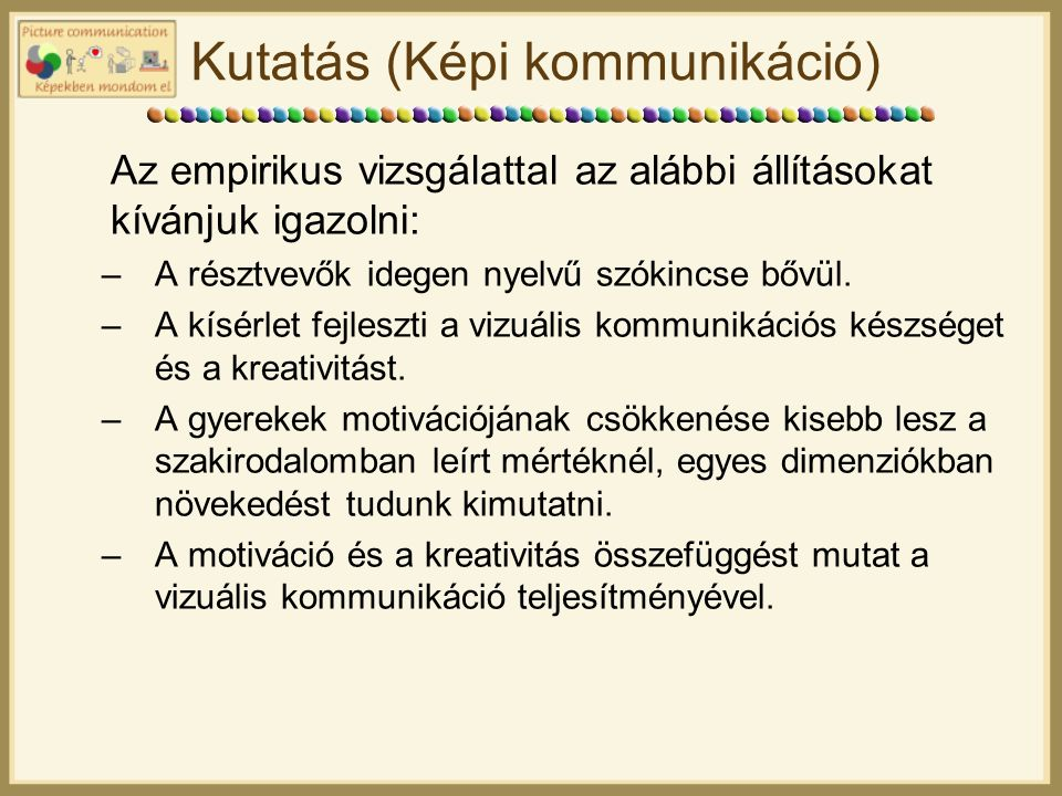 Kutatás (Képi kommunikáció) Az empirikus vizsgálattal az alábbi állításokat kívánjuk igazolni: –A résztvevők idegen nyelvű szókincse bővül.