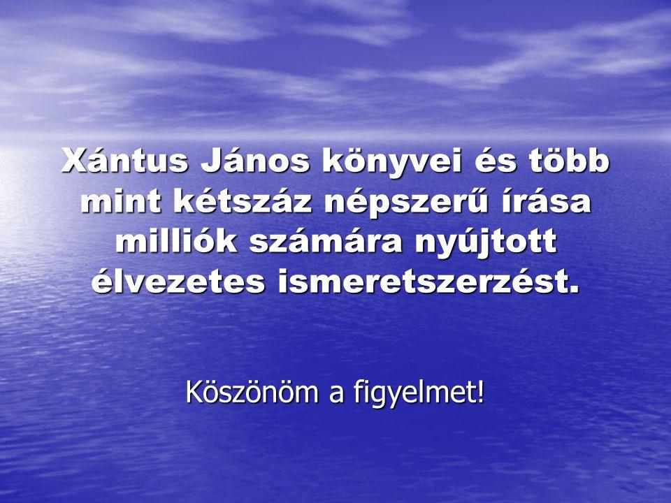 Xántus János könyvei és több mint kétszáz népszerű írása milliók számára nyújtott élvezetes ismeretszerzést. Köszönöm a figyelmet!