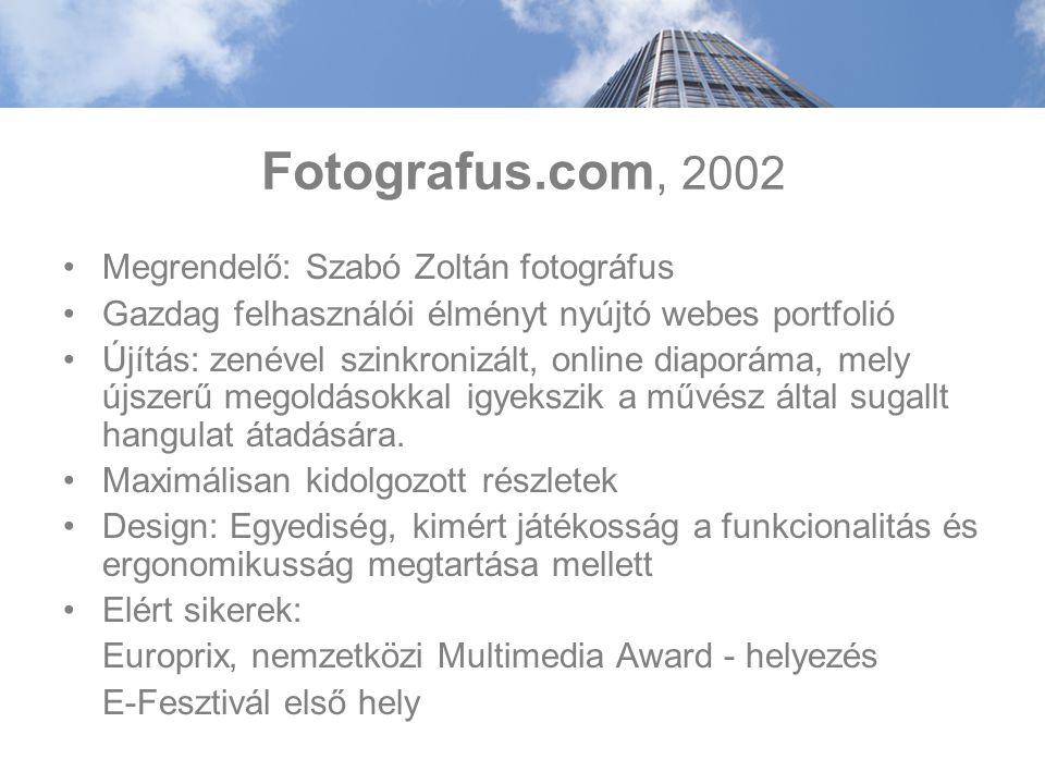 Fotografus.com, 2002 Megrendelő: Szabó Zoltán fotográfus Gazdag felhasználói élményt nyújtó webes portfolió Újítás: zenével szinkronizált, online diaporáma, mely újszerű megoldásokkal igyekszik a művész által sugallt hangulat átadására.