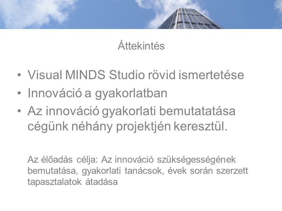 Áttekintés Visual MINDS Studio rövid ismertetése Innováció a gyakorlatban Az innováció gyakorlati bemutatatása cégünk néhány projektjén keresztül.
